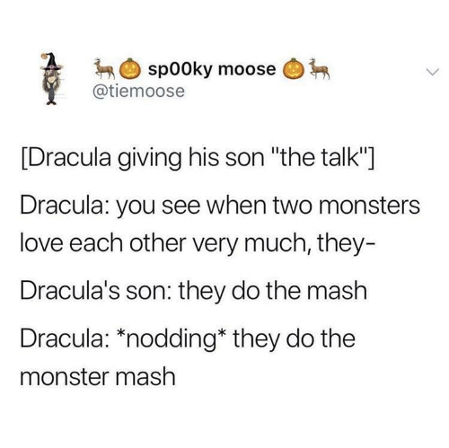 """Love, Monster, and Dracula: spooky moose  @tiemoose  [Dracula giving his son """"the talk""""]  Dracula: you see when two monsters  love each other very much, they-  Dracula's son: they do the mash  Dracula: *nodding* they do the  monster mash"""
