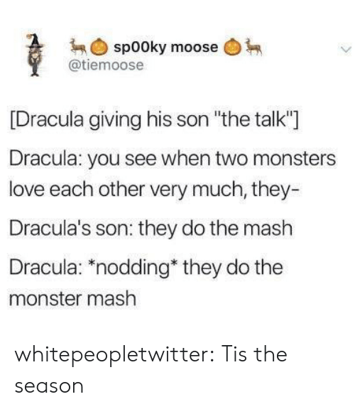 """Love, Monster, and Tumblr: spooky moose  @tiemoose  [Dracula giving his son """"the talk""""]  Dracula: you see when two monsters  love each other very much, they-  Dracula's son: they do the mash  Dracula: """"nodding they do the  monster mash whitepeopletwitter:  Tis the season"""