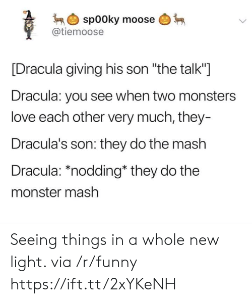 """Funny, Love, and Monster: spooky moose  @tiemoose  [Dracula giving his son """"the talk""""]  Dracula: you see when two monsters  love each other very much, they-  Dracula's son: they do the mash  Dracula: *nodding* they do the  monster mash Seeing things in a whole new light. via /r/funny https://ift.tt/2xYKeNH"""