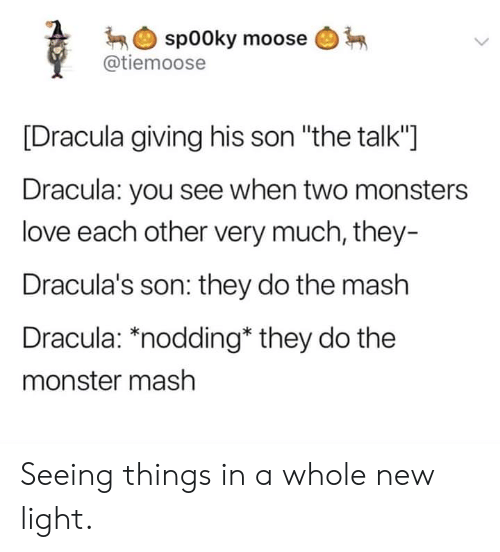 """Love, Monster, and Dracula: spooky moose  @tiemoose  [Dracula giving his son """"the talk""""]  Dracula: you see when two monsters  love each other very much, they-  Dracula's son: they do the mash  Dracula: *nodding* they do the  monster mash Seeing things in a whole new light."""