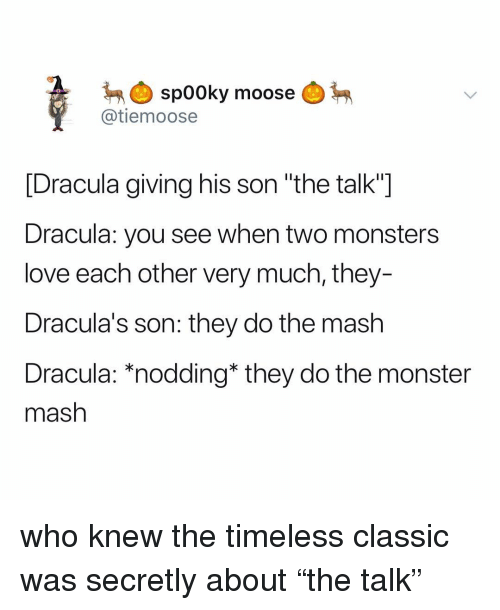 """Love, Monster, and Dracula: spooky  @tiemoose  moose  [Dracula giving his son """"the talk""""]  Dracula: you see when two monsters  love each other very much, they-  Dracula's son: they do the mash  Dracula: *nodding* they do the monster  mash who knew the timeless classic was secretly about """"the talk"""""""