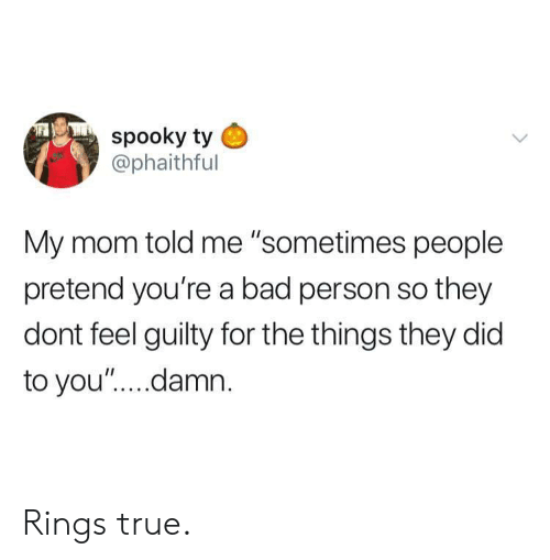 """Bad, True, and Spooky: spooky ty  @phaithful  My mom told me """"sometimes people  pretend you're a bad person so they  dont feel guilty for the things they did  to you"""".... damn Rings true."""