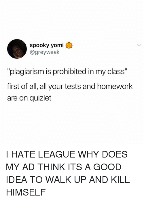 """Memes, Good, and Quizlet: spooky yomi  @greyweak  """"plagiarism is prohibited in my class""""  first of all, all your tests and homework  are on quizlet I HATE LEAGUE WHY DOES MY AD THINK ITS A GOOD IDEA TO WALK UP AND KILL HIMSELF"""