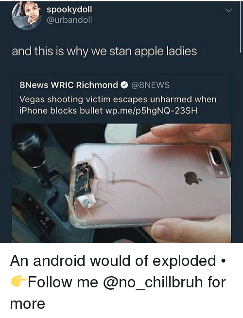 Android, Apple, and Funny: spookydoll  @urbandoll  and this is why we stan apple ladies  8News WRIC Richmond @8NEWS  Vegas shooting victim escapes unharmed when  iPhone blocks bullet wp.me/p5hgNQ-23SH An android would of exploded • 👉Follow me @no_chillbruh for more