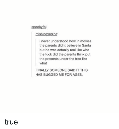 Fucking, True, and Tumblr: spookyfbi  missingvagina:  i never understood how in movies  the parents didnt believe in Santa  but he was actually real like who  the fuck did the parents think put  the presents under the tree like  what  FINALLY SOMEONE SAID IT THIS  HAS BUGGED ME FOR AGES. true