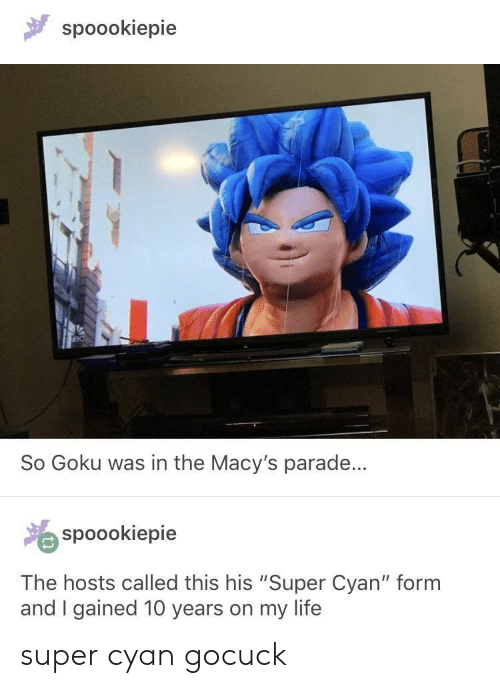 "Goku, Life, and Super: spoookiepie  So Goku was in the Macy's parade...  spoookiepie  The hosts called this his ""Super Cyan"" form  and I gained 10 years on my life super cyan gocuck"
