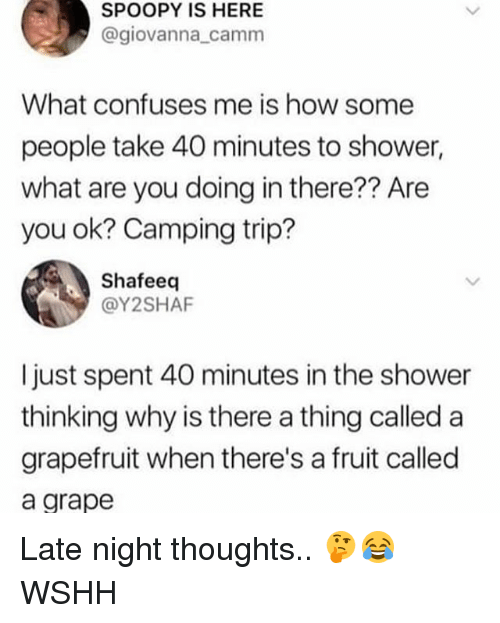 Memes, Shower, and Wshh: SPOOPY IS HERE  @giovanna_camm  What confuses me is how some  people take 40 minutes to shower,  what are you doing in there?? Are  you ok? Camping trip?  Shafeeq  @Y2SHAF  I just spent 40 minutes in the shower  thinking why is there a thing called a  grapefruit when there's a fruit called  a grape Late night thoughts.. 🤔😂 WSHH