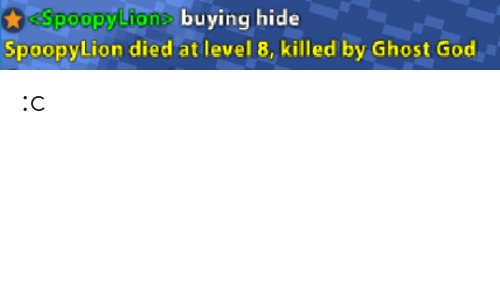 God, Ghost, and Hide: Spoopy Lione buying hide  SpoopyLion died at level 8, killed by Ghost God  poopyLione buying hide :c