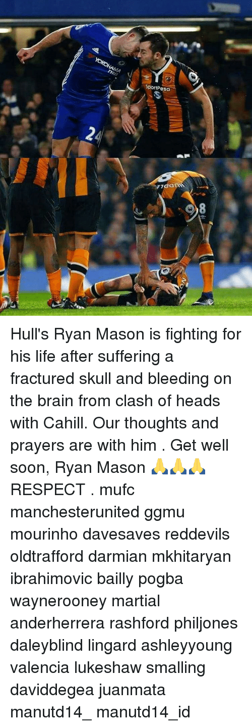 Memes, Skull, and Martial: Sport Pesa  77aa Hull's Ryan Mason is fighting for his life after suffering a fractured skull and bleeding on the brain from clash of heads with Cahill. Our thoughts and prayers are with him . Get well soon, Ryan Mason 🙏🙏🙏 RESPECT . mufc manchesterunited ggmu mourinho davesaves reddevils oldtrafford darmian mkhitaryan ibrahimovic bailly pogba waynerooney martial anderherrera rashford philjones daleyblind lingard ashleyyoung valencia lukeshaw smalling daviddegea juanmata manutd14_ manutd14_id