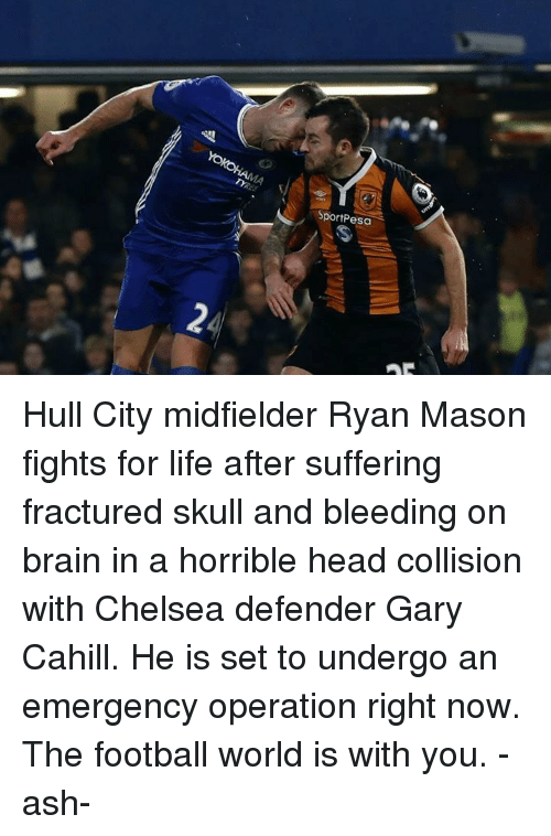 Ash, Chelsea, and Memes: Sport Pesa Hull City midfielder Ryan Mason fights for life after suffering fractured skull and bleeding on brain in a horrible head collision with Chelsea defender Gary Cahill. He is set to undergo an emergency operation right now.  The football world is with you.   -ash-