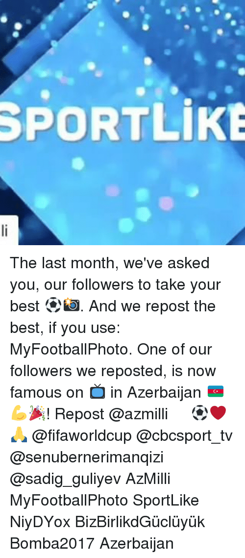 Memes, Best, and 🤖: SPORTLIKE The last month, we've asked you, our followers to take your best ⚽️📸. And we repost the best, if you use: MyFootballPhoto. One of our followers we reposted, is now famous on 📺 in Azerbaijan 🇦🇿💪🎉! Repost @azmilli ・・・ ⚽❤🙏 @fifaworldcup @cbcsport_tv @senubernerimanqizi @sadig_guliyev AzMilli MyFootballPhoto SportLike NiyəDəYox BizBirlikdəGüclüyük Bomba2017 Azerbaijan