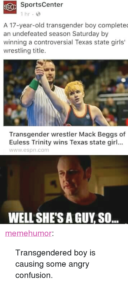 "Espn, Girls, and SportsCenter: SportsCenter  1 hr-  A 17-year-old transgender boy complete  an undefeated season Saturday by  winning a controversial Texas state girls'  wrestling title.  Transgender wrestler Mack Beggs of  Euless Trinity wins Texas state girl...  www.espn.com  WELL SHE'S A GUY SO.. <p><a href=""http://memehumor.tumblr.com/post/157797757908/transgendered-boy-is-causing-some-angry-confusion"" class=""tumblr_blog"">memehumor</a>:</p>  <blockquote><p>Transgendered boy is causing some angry confusion.</p></blockquote>"