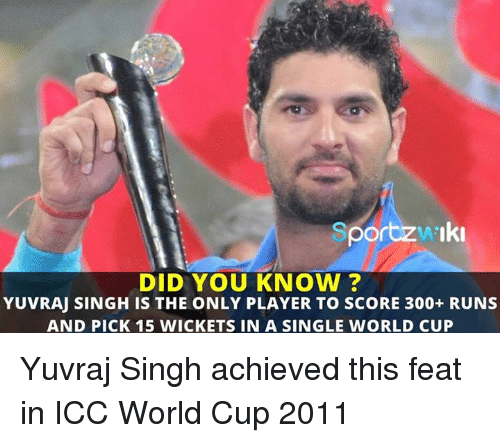 Memes, 🤖, and Player: Sportzw Iki  DID YOU KNOW?  YUVRAJ SINGH IS THE ONLY PLAYER TO SCORE 300+ RUNS  AND PICK 15 WICKETS IN A SINGLE WORLD CUP Yuvraj Singh achieved this feat in ICC World Cup 2011