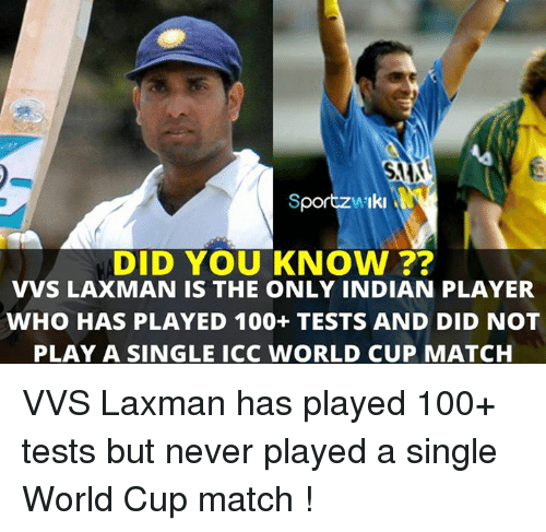 Memes, World Cup, and Match: SportzwsIki  DID YOU KNOW  VVS LAXMAN IS THE ONLY INDIAN PLAYER  WHO HAS PLAYED 100+ TESTS AND DID NOT  PLAY A SINGLE ICC WORLD CUP MATCH VVS Laxman has played 100+ tests but never played a single World Cup match !