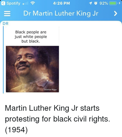 Martin, Martin Luther King Jr., and White People: Spotify .  4:26 PM  Dr Martin Luther King Jr  DR  Black people are  just white people  but black.  Science Nigga Martin Luther King Jr starts protesting for black civil rights. (1954)