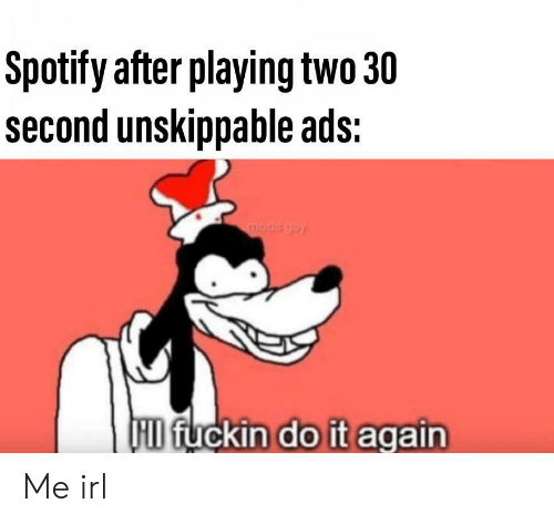 Do It Again, Spotify, and Irl: Spotify after playing two 30  second unskippable ads:  mods gay  HD fuckin do it again Me irl