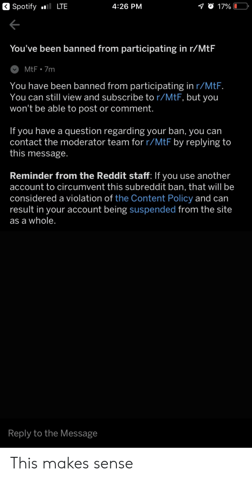 Reddit, Spotify, and Content: Spotify  LTE  4:26 PM  You've been banned from participating in r/MtF  You have been banned from participating in r/MtF  You can still view and subscribe to r/MtF, but you  won't be able to post or comment.  If you have a question regarding your ban, you can  contact the moderator team for r/MtF by replying to  this message  Reminder from the Reddit staff: If you use another  account to circumvent this subreddit ban, that will be  considered a violation of the Content Policy and can  result in your account being suspended from the site  as a whole  Reply to the Message This makes sense