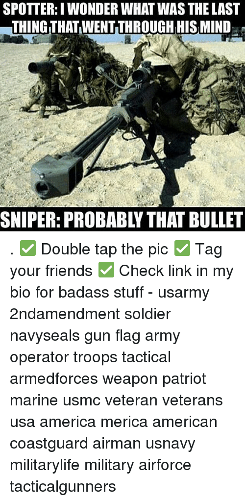America, Friends, and Memes: SPOTTER:I WONDER WHAT WAS THE LAST  THING THAT WENT THROUGH HIS MIND  SNIPER: PROBABLY THAT BULLET . ✅ Double tap the pic ✅ Tag your friends ✅ Check link in my bio for badass stuff - usarmy 2ndamendment soldier navyseals gun flag army operator troops tactical armedforces weapon patriot marine usmc veteran veterans usa america merica american coastguard airman usnavy militarylife military airforce tacticalgunners
