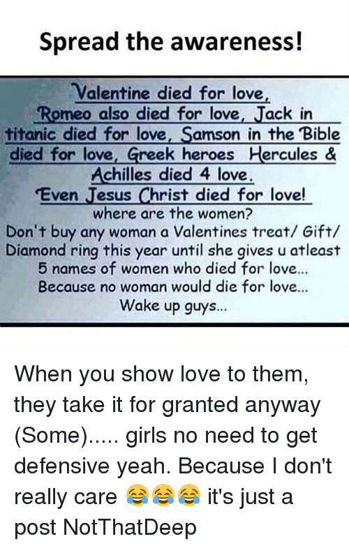 Girls, Love, and Memes: Spread the awareness!  Valentine died for love  Romeo also died for love  Jack in  titanic died for love  Samson in the Bible  died for love  Greek heroes Hercules &  Achilles died 4 love  Even  esus Christ died for love!  where are the women?  Don't buy any woman a Valentines treat/ Gift/  Diamond ring this year until she gives u atleast  5 names of women who died for love...  Because no woman would die for love...  Wake up guys... When you show love to them, they take it for granted anyway (Some)..... girls no need to get defensive yeah. Because I don't really care 😂😂😂 it's just a post NotThatDeep