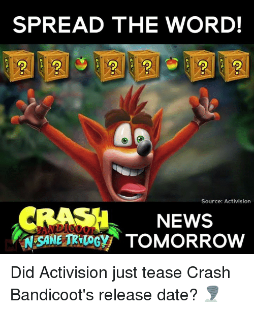 Crash Bandicoot, Memes, and 🤖: SPREAD THE WORD!  Source: Activision  CRASH NEWS  RNOSANETRVuocy TOMORROW Did Activision just tease Crash Bandicoot's release date? 🌪