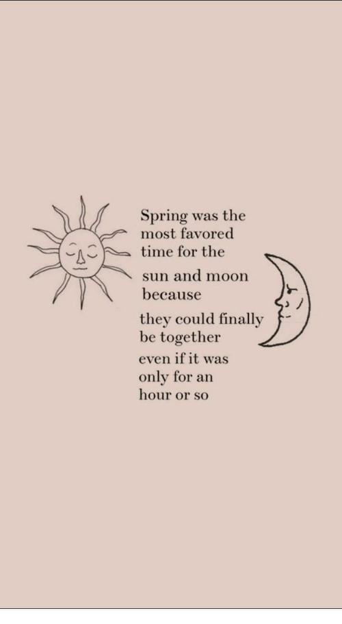 Moon, Spring, and Time: Spring was the  most favored  time for the  sun and moon  because  they could finally  be together  even if it was  only for an  hour or so