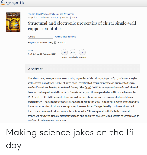 "Cunt, Free, and Jokes: Springer Link  SCIENCE(HİNA  April 2014, Volume 57, Issue 4, pp 644-651 | Cite as  Structural and electronic properties of chiral single-wall  copper nanotubes  Authors  Authors and affiliations  YingNi Duan, JianMin Zhang, KeWei Xu  Article  1.4k 4.7k  First Online: 16 February 2014  Shares Downloads Citations  Abstract  The structural, energetic and electronic properties of chiral (n, m) (3< n"", n/24m<n) single-  wall copper nanotubes (CuNTs) have been investigated by using projector-augmented wave  method based on density-functional theory. The (4, 3) CuNT is energetically stable and should  be observed experimentally in both free-standing and tip-suspended conditions, whereas the  (5, 5) and (6, 4) CuNTs should be observed in free-standing and tip-suspended conditions,  respectively. The number of conductance channels in the CuNTs does not always correspond to  the number of atomic strands comprising the nanotube. Charge density contours show that  there is an enhanced interatomic interaction in CuNTs compared with Cu bulk. Current  transporting states display different periods and chirality, the combined effects of which lead to  weaker chiral currents on CuNTs Making science jokes on the Pi day"