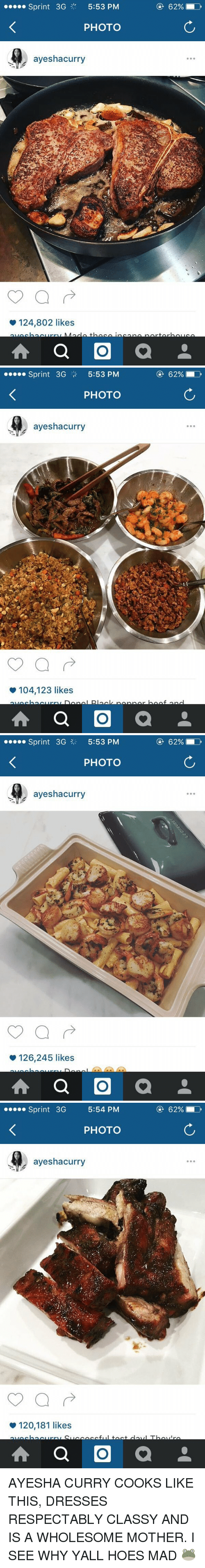 Ayesha Curry, Memes, and Sprint: Sprint 3G  5:53 PM  PHOTO  ayeshacurry  124,802 likes  A a O  a   Sprint 3G  5:53 PM  PHOTO  ayeshacurry  104,123 likes  A a O  a  62%   Sprint 3G 5:53 PM  PHOTO  ayeshacurry  126,245 likes  A a O  a   Sprint  3G  5:54 PM  PHOTO  ayeshacurry  120,181 likes  A a O  a AYESHA CURRY COOKS LIKE THIS, DRESSES RESPECTABLY CLASSY AND IS A WHOLESOME MOTHER. I SEE WHY YALL HOES MAD 🐸