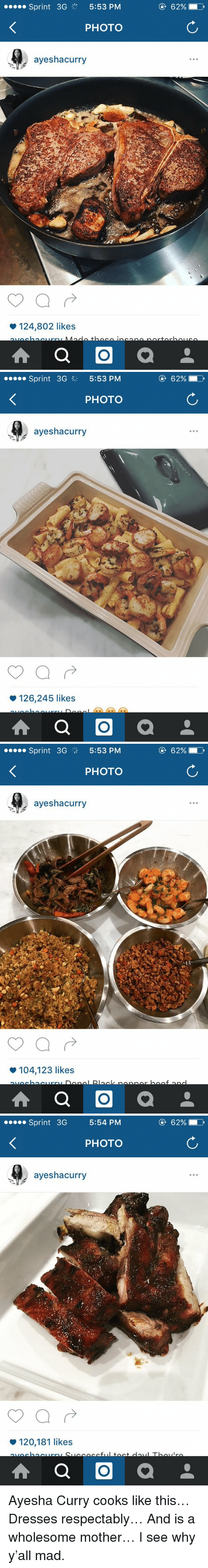Ayesha Curry, Respect, and Dress: Sprint 3G  5:53 PM  PHOTO  ayeshacurry  124,802 likes  A a O  a  62% D   Sprint 3G 3 5:53 PM  PHOTO  ayeshacurry  126,245 likes  A a O  a  62%   Sprint 3G  5:53 PM  PHOTO  ayeshacurry  104,123 likes  A a O  a  62%  D   Sprint 3G  5:54 PM  PHOTO  ayeshacurry  120,181 likes  A a O  a Ayesha Curry cooks like this… Dresses respectably… And is a wholesome mother… I see why y'all mad.