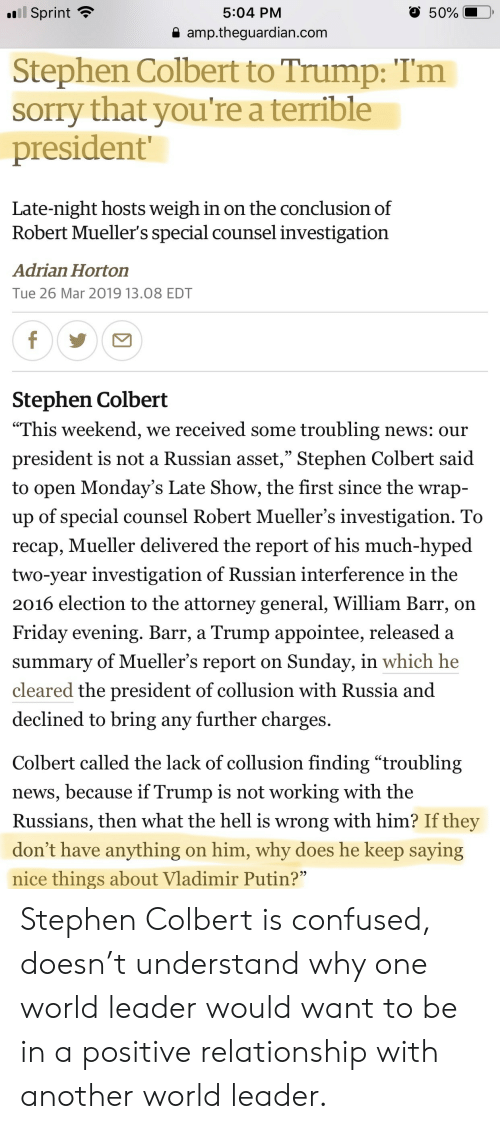 "Confused, Friday, and Mondays: Sprint  5:04 PM  50%  a amp.theguardian.com  Stephen Colbert to Trump: Tm  sorry that you're a terrible  president  Late-night hosts weigh in on the conclusion of  Robert Mueller's special counsel investigation  Adrian Horton  Tue 26 Mar 2019 13.08 EDT  Stephen Colbert  ""This weekend, we received some troubling news: our  president is not a Russian asset,"" Stephen Colbert said  to open Monday's Late Show, the first since the wrap-  up of special counsel Robert Mueller's investigation. To  recap, Mueller delivered the report of his much-hyped  two-year investigation of Russian interference in the  2016 election to the attorney general, William Barr, on  Friday evening. Barr, a Trump appointee, released a  summary of Mueller's report on Sunday, in which he  cleared the president of collusion with Russia and  declined to bring any further charges.  Colbert called the lack of collusion finding ""troubling  news, because if Trump is not working with the  Russians, then what the hell is wrong with him? If they  don't have anything on him, why does he keep saying  nice things about Vladimir Putin? Stephen Colbert is confused, doesn't understand why one world leader would want to be in a positive relationship with another world leader."