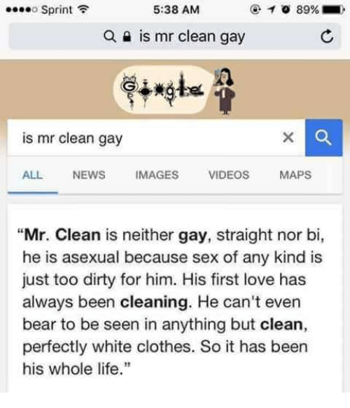 "Clothes, Life, and Love: Sprint  5:38 AM  @-O 89%. ,  Q a is mr clean gay  is mr clean gay  ALL NEWS IMAGES VIDEOS MAPS  ""Mr. Clean is neither gay, straight nor bi,  he is asexual because sex of any kind is  just too dirty for him. His first love has  always been cleaning. He can't even  bear to be seen in anything but clean,  perfectly white clothes. So it has beern  his whole life."""