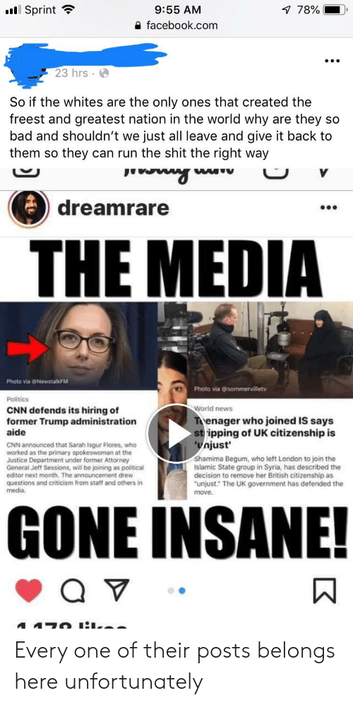 """Bad, cnn.com, and Facebook: Sprint  78%  9:55 AM  a facebook.com  23 hrs  So if the whites are the only ones that created the  freest and greatest nation in the world why are they so  bad and shouldn't we just all leave and give it back to  them so they can run the shit the right way  dreamrare  00e  THE MEDIA  Photo via @NewstalkFM  Politics  CNN defends its hiring of  Photo via @ sommervilletv  World news  former Trump administration  aide  enager who joined IS says  stripping of UK citizenship is  njust  CNN announced that Sarah Isgur Flores, who  worked as the primary spokeswoman at the  Justice Department under former Attorney  General Jeff Sessions, will be joining as political  editor next month. The announcement drew  questions and criticism from staff and others in  media  Shamima Begum, who left London to join the  Islamic State group in Syria, has described the  decision to remove her British citizenship as  unjust."""" The UK government has defended the  move  GONE INSANE! Every one of their posts belongs here unfortunately"""