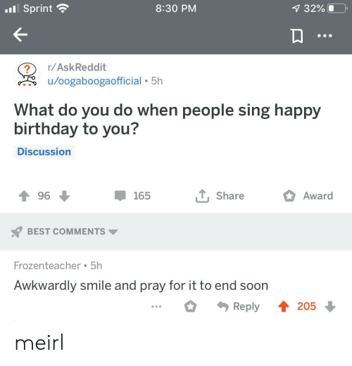 Birthday, Soon..., and Happy Birthday: .Sprint  8:30 PM  7 32%  r/AskReddit  /oogaboogaofficial 5h  What do you do when people sing happy  birthday to you?  Discussion  , Share  Award  96  165  BEST COMMENTS  Frozenteacher 5h  Awkwardly smile and pray for it to end soon  4205  Reply meirl