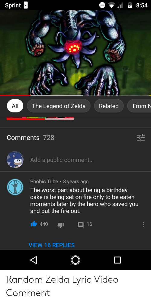 Birthday, Fire, and The Worst: Sprint  8:54  All  The Legend of Zelda  Related  From  Comments 728  Add a  public comment...  Phobic Tribe  3 years ago  The worst part about being a birthday  cake is being set on fire only to be eaten  moments later by the hero who saved you  and put the fire out.  E 16  440  VIEW 16 REPLIES Random Zelda Lyric Video Comment