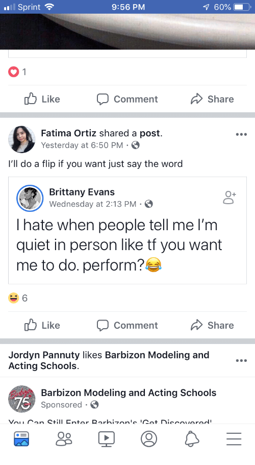 Quiet, Sprint, and Wednesday: Sprint  9:56 PM  60%  Like  Comment  Share  Fatima Ortiz shared a post  Yesterday at 6:50 PM  l'll do a flip if you want just say the word  Brittany Evans  Wednesday at 2:13 PM S  Ihate when people tell me l'm  quiet in person like tf you want  me to do. perform?  Like  Comment  Share  Jordyn Pannuty likes Barbizon Modeling and  Acting Schools  Barbizon Modeling and Acting Schools  Sponsored S  Oo
