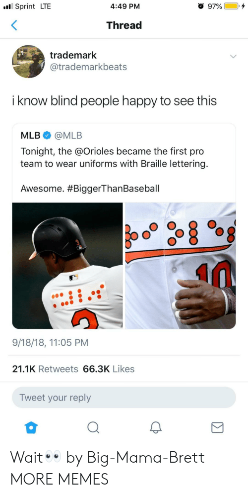Dank, Memes, and Mlb: Sprint LTE  4:49 PM  Thread  trademark  @trademarkbeats  i know blind people happy to see this  MLB@MLB  Tonight, the @Orioles became the first pro  team to wear uniforms with Braille lettering  Awesome. #BiggerThanBaseball  9/18/18, 11:05 PM  21.1K Retweets 66.3K Likes  Tweet your reply Wait👀 by Big-Mama-Brett MORE MEMES