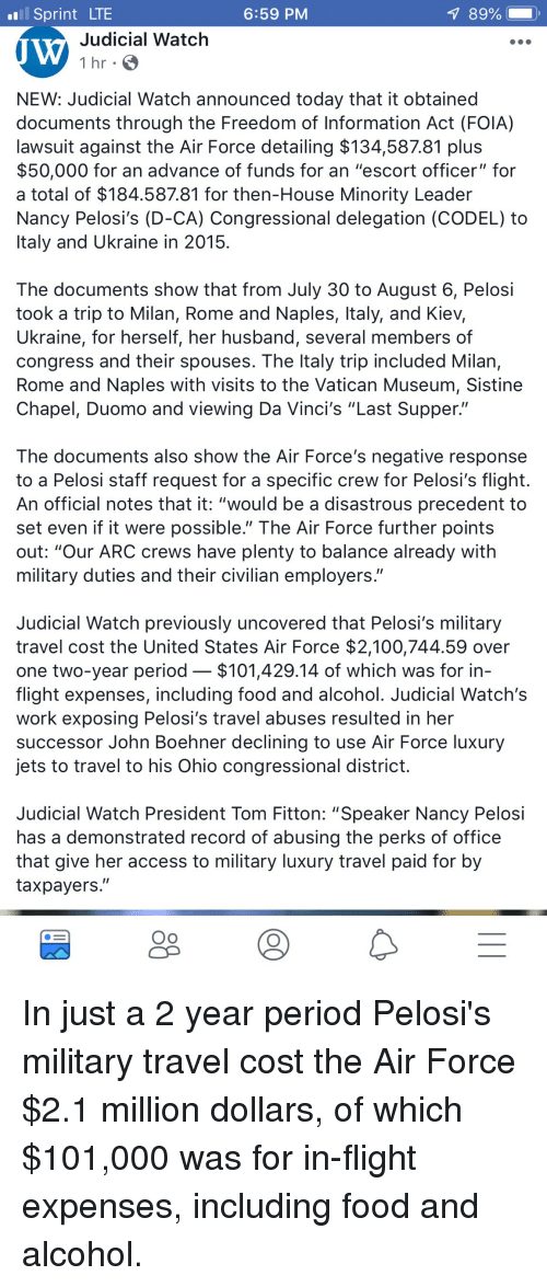 "Anaconda, Food, and Period: Sprint LTE  6:59 PM  Judicial Watchh  1 hr  NEW: Judicial Watch announced today that it obtained  documents through the Freedom of Information Act (FOIA)  lawsuit against the Air Force detailing $134,587.81 plus  $50,000 for an advance of funds for an ""escort officer"" for  a total of $184.587.81 for then-House Minority Leader  Nancy Pelosi's (D-CA) Congressional delegation (CODEL) to  Italy and Ukraine in 2015  The documents show that from July 30 to August 6, Pelosi  took a trip to Milan, Rome and Naples, ltaly, and Kiev,  Ukraine, for herself, her husband, several members of  congress and their spouses. The ltaly trip included Milan,  Rome and Naples with visits to the Vatican Museum, Sistine  Chapel, Duomo and viewing Da Vinci's ""Last Supper.""  The documents also show the Air Force's negative response  to a Pelosi staft request for a specifiIC crew for Pelosi's flight  An official notes that it: ""would be a disastrous precedent to  set even if it were possible."" The Air Force further points  out: ""Our ARC crews have plenty to balance already with  military duties and their civilian employers.""  Judicial Watch previously uncovered that Pelosi's military  travel cost the United States Air Force $2,100,744.59 over  one two-year period- $101,429.14 of which was for in  flight expenses, including food and alcohol. Judicial Watch's  work exposing Pelosi's travel abuses resulted in her  successor John Boehner declining to use Air Force luxury  jets to travel to his Ohio congressional district.  Judicial Watch President Tom Fitton: ""Speaker Nancy Pelosi  has a demonstrated record of abusing the perks of office  that give her access to military luxury travel paid for by  taxpayers."""