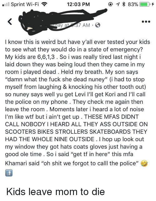 """Ass, Phone, and Police: Sprint Wi-Fi  12:03 PM  7 AM  I know this is weird but have y'all ever tested your kids  to see what they would do in a state of emergency?  My kids are 6,6,1,3. So i was really tired last night i  laid down they was being loud then they came in my  room i played dead. Held my breath. My son says  """"damn what the fuck she dead nuney"""" (i had to stop  myself from laughing & knocking his other tooth out)  so nuney says well yu get Levi l'Il get Kori and I'll call  the police on my phone . They check me again then  leave the room . Moments later i heard a lot of noise  I'm like wtf but i ain't get up . THESE MFAS DIDNT  CALL NOBODY I HEARD ALL THEY ASS OUTSIDE ON  SCOOTERS BIKES STROLLERS SKATEBOARDS THEY  HAD THE WHOLE NINE OUTSIDE. I hop up look out  my window they got hats coats gloves just having a  good ole time. So i said """"get tf in here"""" this mfa  Khamari said """"oh shit we forgot to call the police"""""""