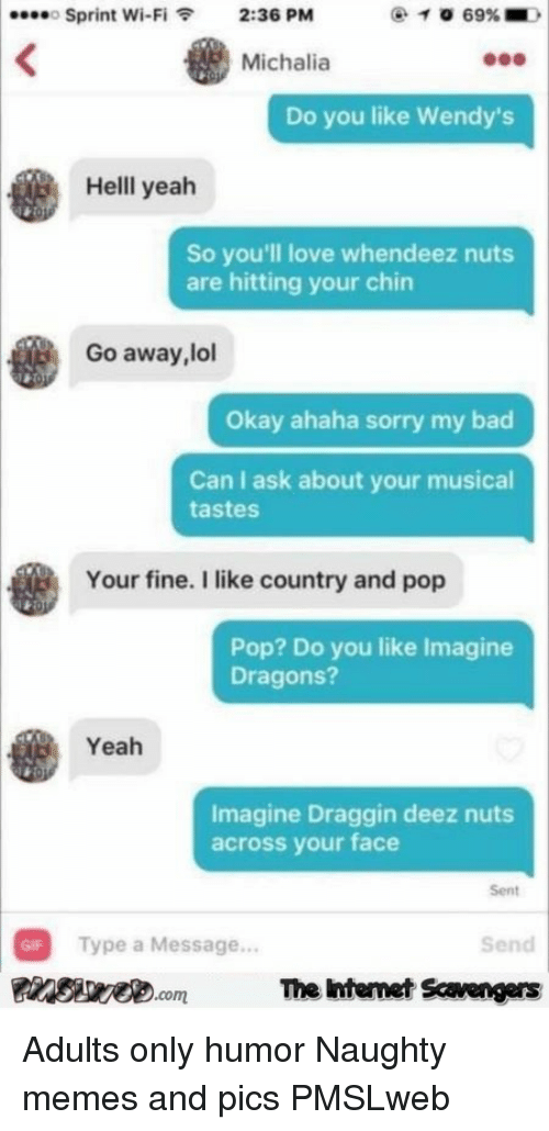 Bad, Deez Nuts, and Gif: Sprint Wi-Fi2:36 PM  Michalia  Do you like Wendy's  Helll yeah  So you'll love whendeez nuts  are hitting your chin  Go away, lol  Okay ahaha sorry my bad  Can I ask about your musical  tastes  Your fine. I like country and pop  Pop? Do you like Imagine  Dragons?  Yeah  Imagine Draggin deez nuts  across your face  Sent  GIF Type a Message...  PsveomThe htemet Savengers  Send <p>Adults only humor  Naughty memes and pics  PMSLweb </p>