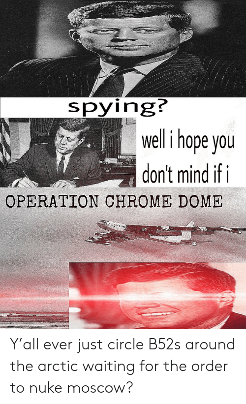 Spying? Welli Hope You Don't Mind if I OPERATION CHROME DOME Y'all