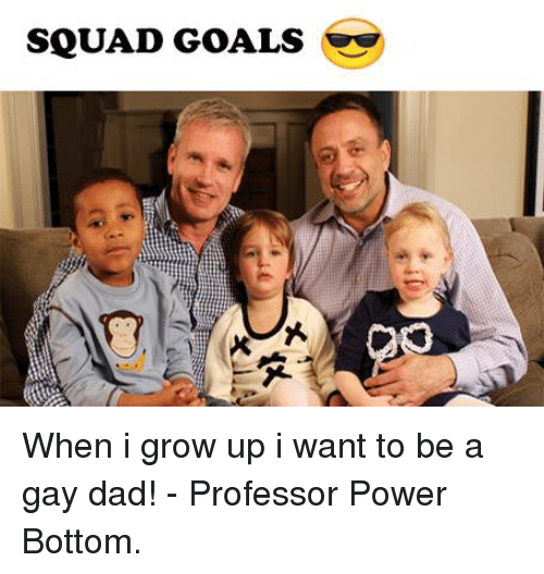 SQUAD GOALS When I Grow Up I Want to Be a Gay Dad