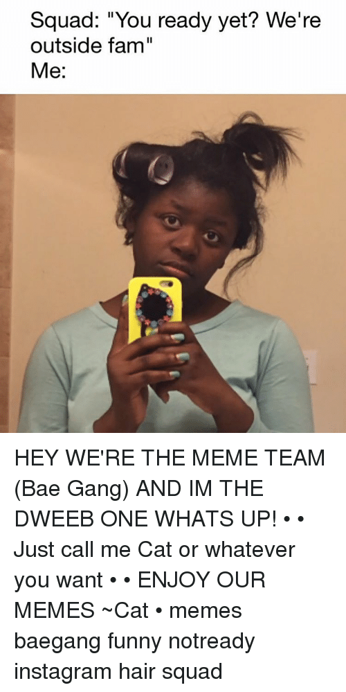 Squad You Ready Yet? We're Outside Fam Me HEY WE'RE THE MEME