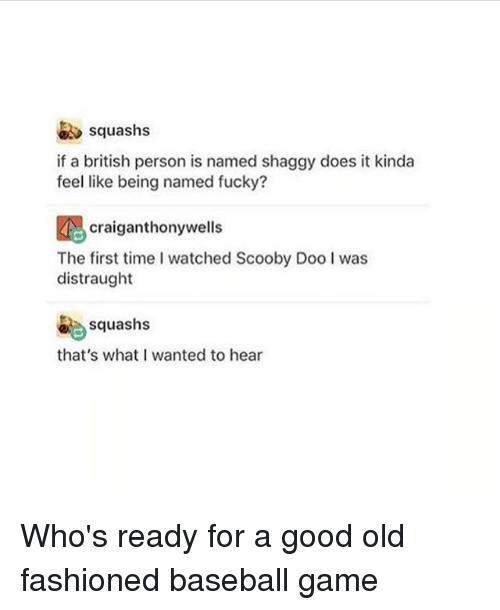 Baseball, Memes, and Scooby Doo: squashs  if a british person is named shaggy does it kinda  feel like being named fucky?  craiganthonywells  The first time I watched Scooby Doo I was  distraught  squashs  that's what I wanted to hear Who's ready for a good old fashioned baseball game