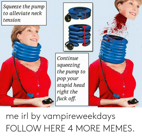Dank, Head, and Memes: Squeeze the  ритp  to alleviate neck  tension  Сontinue  squeezing  the pump to  рор your  stupid head  right the  fuck off. me irl by vampireweekdays FOLLOW HERE 4 MORE MEMES.
