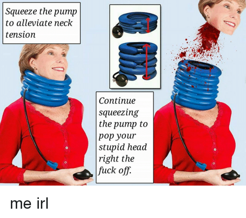 Head, Pop, and Irl: Squeeze the pump  to alleviate neck  tension  Continue  squeezing  the pump to  pop your  stupid head  right the  fuck off.  0  0  0  0 me irl