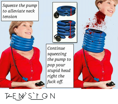 Head, Pop, and Squeeze: Squeeze the pump  to alleviate neck  tension  Continue  squeezing  the pump to  pop your  stupid head  right the  fuck off.  0  0  0 T ̷ ̶E ͜N̷ ̷ ̀S ͟ ̀I̛ ͟ O̵ N