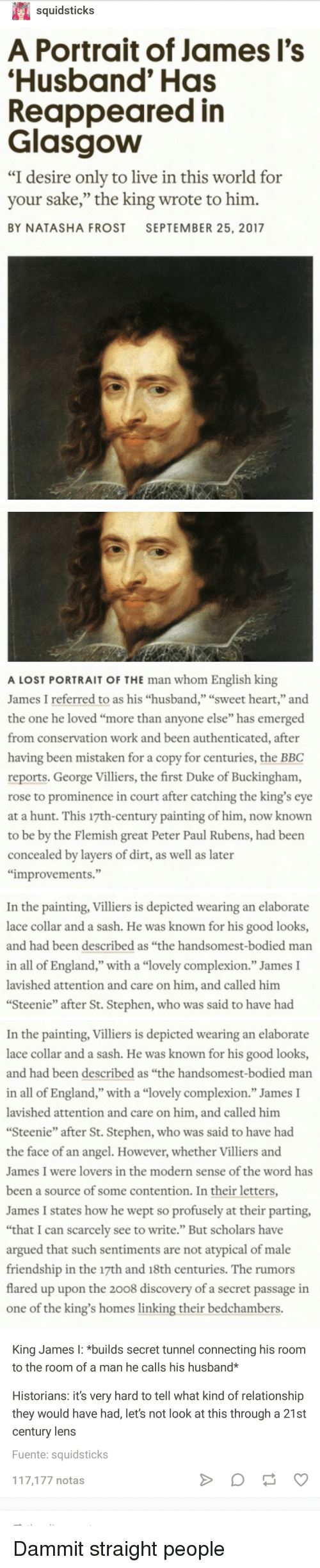 """England, Stephen, and Tumblr: squidsticks  A Portrait of James l's  Husband' Has  Reappeared in  Glasgow  """"I desire only to live in this world for  your sake,"""" the king wrote to him.  BY NATASHA FROST SEPTEMBER 25, 2017  0)   A LOST PORTRAIT OF THE man whom English king  James I referred to as his """"husband,"""" """"sweet heart,"""" and  the one he loved """"more than anyone else"""" has emerged  from conservation work and been authenticated, after  having been mistaken for a copy for centuries, the BBC  reports, George Villiers, the first Duke of Buckingham,  rose to prominence in court after catching the king's eye  at a hunt. This 17th-century painting of him, now known  to be by the Flemish great Peter Paul Rubens, had been  concealed by layers of dirt, as well as later  improvements.""""  In the painting, Villiers is depicted wearing an elaborate  lace collar and a sash. He was known for his good looks,  and had been described as """"the handsomest-bodied marn  in all of England,"""" with a """"lovely complexion."""" James I  lavished attention and care on him, and called him  Steenie"""" after St. Stephen, who was said to have had   In the painting, Villiers is depicted wearing an elaborate  lace collar and a sash. He was known for his good looks,  and had been described as """"the handsomest-bodied man  in all of England,"""" with a """"lovely complexion."""" James I  lavished attention and care on him, and called him  Steenie"""" after St. Stephen, who was said to have had  the face of an angel. However, whether Villiers and  James I were lovers in the modern sense of the word has  been a source of some contention. In their letters  James I states how he wept so profusely at their parting,  """"that I can scarcely see to write."""" But scholars have  argued that such sentiments are not atypical of male  friendship in the 17th and 18th centuries. The rumors  flared up upon the 2008 discovery of a secret passage in  one of the king's homes linking their bedchambers  King James I: *builds secret tunnel connecting h"""