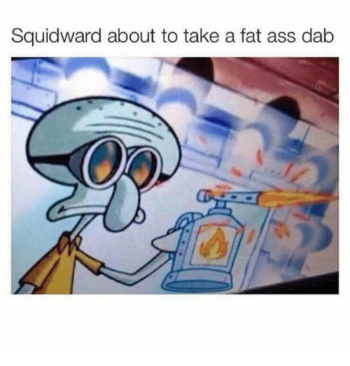 Ass, Fat Ass, and Memes: Squidward about to take a fat ass dab
