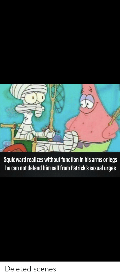 Squidward, Dank Memes, and Arms: Squidward realizes without function in his arms or legs  he can not defend him self from Patrick's sexual urges Deleted scenes