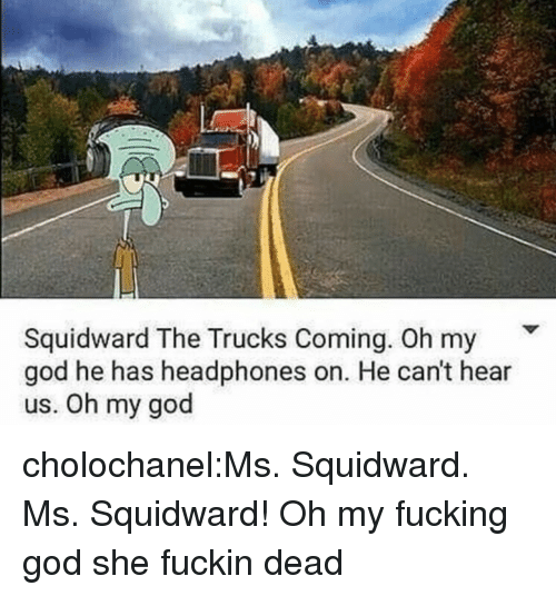 Fucking, God, and Oh My God: Squidward The Trucks Coming. Oh my  god he has headphones on. He can't hear  us. Oh my god cholochanel:Ms. Squidward. Ms. Squidward! Oh my fucking god she fuckin dead