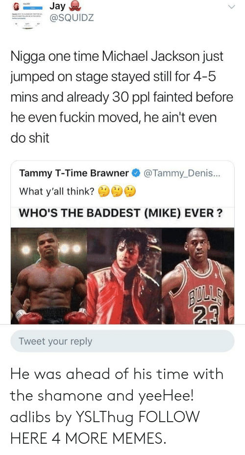 Dank, Memes, and Michael Jackson: squldz  SQUIDZ  Nigga one time Michael Jackson just  jumped on stage stayed still for 4-5  mins and already 30 ppl fainted before  he even fuckin moved, he ain't even  do shit  Tammy T-Time Brawner @Tammy_Denis...  What y'all think?  WHO'S THE BADDEST (MIKE) EVER?  23  Tweet your reply He was ahead of his time with the shamone and yeeHee! adlibs by YSLThug FOLLOW HERE 4 MORE MEMES.